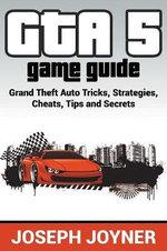 GTA 5 Game Guide : Grand Theft Auto Tricks, Strategies, Cheats, Tips and Secrets - Joseph Joyner