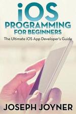 IOS Programming for Beginners : The Ultimate IOS App Developer's Guide - Joseph Joyner
