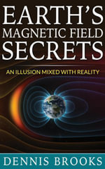 Earth's Magnetic Field Secrets : An Illusion Mixed With Reality - Dennis Brooks