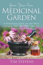 Grow Your Own Medicinal Garden : A Definitive Guide on the Most Common Healing Herbs That You Can Grow and Use - Bishop Tim Stevens