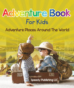 Adventure Book For Kids : Adventure Places Around The World - Speedy Publishing