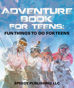 Adventure Book For Teens : Fun Things To Do For Teens - Speedy Publishing