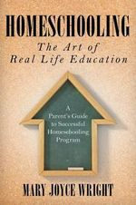 Homeschooling the Art of Real Life Education : A Parent's Guide to Successful Homeschooling Program - Mary Joyce Wright