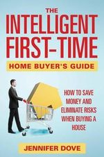 The Intelligent First-Time Home Buyer's Guide : How to Save Money and Eliminate Risks When Buying a House - Jennifer Dove