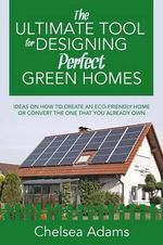 The Ultimate Tool for Designing Perfect Green Homes : Ideas on How to Create an Eco-Friendly Home or Convert the One That You Already Own - Chelsea Adams