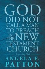 God Did Not Call a Man to Preach in the New Testament Church Angela F. Patton Inspired by God - Angela F Patton