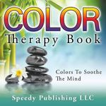 Color Therapy Book : Colors to Soothe the Mind - Speedy Publishing LLC
