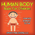 Human Body Book for Children : Learning Anatomy Is Fun - Speedy Publishing LLC