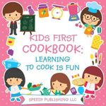 Kids First Cookbook : Learning to Cook Is Fun - Speedy Publishing LLC