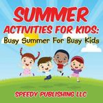 Summer Activities for Kids : Busy Summer for Busy Kids - Speedy Publishing LLC