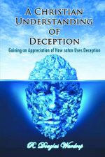 A Christian Understanding of Deception : Gaining an Appreciation of How satan Uses Deception - R. Douglas Wardrop