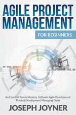 Agile Project Management for Beginners : An Essential Scrum Mastery, Software Agile Development, Product Development Managing Guide - Joseph Joyner
