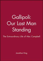 Gallipoli - Our Last Man Standing : The Extraordinary Life of Alec Campbell - Jonathan King