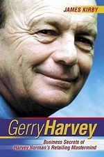 Gerry Harvey : Business Secrets of Australia's Favourite Retailer : Business Secrets of Harvey Norman's Retailing Mastermind - James Kirby