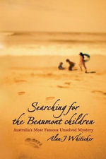 Searching for the Beaumont Children : Australia's Most Famous Unsolved Mystery - Alan Whiticker