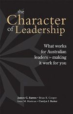 Character of Leadership : What Works for Australian Leaders, Making it Work for You - James C. Sarros