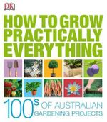 How to Grow Practically Everything : 100s of Australian Gardening Projects - DK Publishing