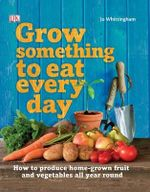 Grow Something To Eat Every Day : How to Produce Home-Grown Fruit and Vegetables All Year Round - Dorling Kindersley