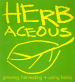 Herbaceous : Growing, Harvesting + Using Herbs