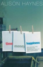 Time Money Happiness :  Balancing the Scales for Improved Health and Happiness - Alison Haynes
