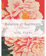 Balance & Harmony : The Secrets of Asian Cooking - Neil Perry