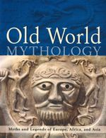 Old World Mythology : Myths and Legends of Europe, Africa, and Asia - Alice Mills