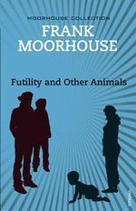 Futility and Other Animals - Frank Moorhouse