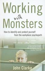 Working with Monsters : How to Identify and Protect Yourself from the Workplace Psychopath - John Clarke