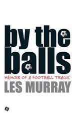 By the Balls : Memoir of a Football Tragic - Les Murray