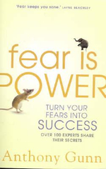 Fear is Power : Turn Your Fears Into Success.  Over 100 Experts Share Their Secrets - Anthony Gunn