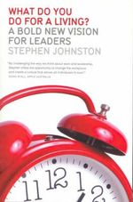 What Do You Do For A Living? : A Bold New Vision For Leaders - Stephen Johnston