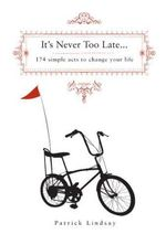 It's Never Too Late : 174 Simple Acts to Change Your Life - Patrick Lindsay