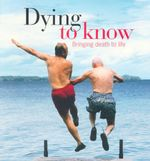 Dying to Know : Bringing Death to Life - Andrew Anastasios