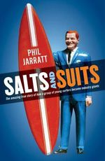 Salts And Suits : The Amazing True Story of How a Group of Young Surfers Became Industry Giants - Phil Jarratt