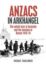 Anzacs In Arkhangel : The Untold Story Of Australia And The Invasion Of Russia 1918-1919 :  The Untold Story of Australia and the Invasion of Russia 1918-1919 - Michael Challinger