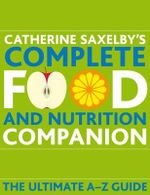 Catherine Saxelby's Complete Food and Nutrition Companion : The Ultimate A-Z Guide - Catherine Saxelby