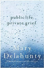 Public Life, Private Grief : A Memoir of Political Life and Loss - Mary Delahunty