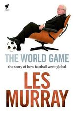 The World's Game : The story of how football went global - Les Murray