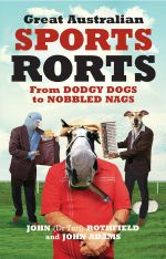 Great Australian Sports Rorts : From Dodgy Dogs to Nobbled Nags - John Rothfield