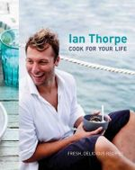 Cook For Your Life : Fresh, Delicious Recipes - Ian Thorpe