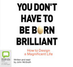 You Don't Have to be Born Brilliant : How to Design a Magnificent Life - John McGrath
