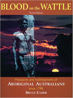 Blood on the Wattle : Massacres and Maltreatment of Aboriginal Australians since 1788 - Bruce Elder