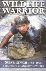 Wildlife Warrior : Steve Irwin 1962-2006 - A Man Who Changed the World - Richard Shears