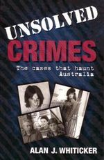 Unsolved Crimes  : The Cases That Haunt Australia - Alan J. Whiticker