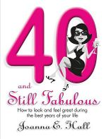Forty and Still Fabulous : How to Look Good and Feel Great During the Best Years of Your Life - Joanna Hall
