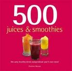 500 Juices and Smoothies : The Only Healthy Drink Compendium You'll Ever Need - Christine Watson
