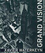 Grand Visions : Marvels Of Building And Engineering - Xavier Waterkeyn