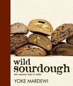 Wild Sourdough : The Natural Way to Bake - Yoke Mardewi
