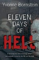 Eleven Days of Hell : A Terrifying True Story of Kidnap, Torture and Dramatic Rescue by the FBI and the KGB - Yvonne Bornstein