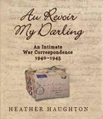 Au Revoir My Darling : An Intimate Correspondence 1940-1945 - Heather Haughton